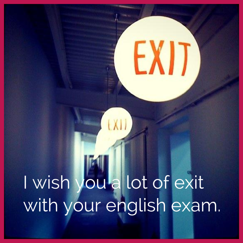 Oh well, who will need such a wish....'Exito' means success in ‪Spanish‬ but it sounds more like 'exit'. So now we are comfortable with an 'exit' in our exams, right?
